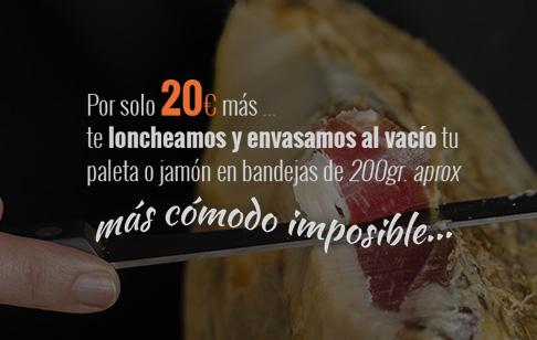 Por sólo 20€ más te loncheamos y envasamos al vacío tu paleta o jamón